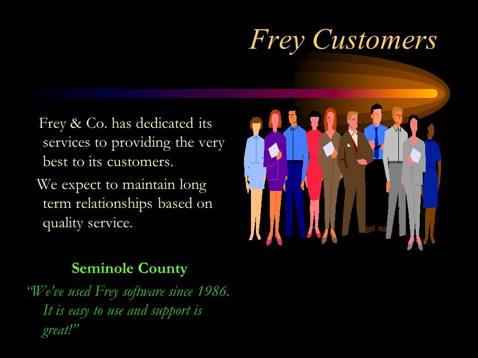 Frey Customers F rey & Co. has dedicated its services to providing the very best to its customers. We expect to maintain long term relationships based