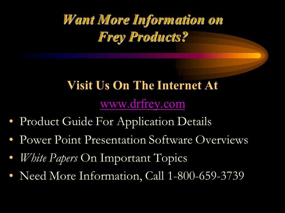 Want More Information on Frey Products? Visit Us On The Internet At www.drfrey.com Product Guide For Application Details Power Point Presentation Soft