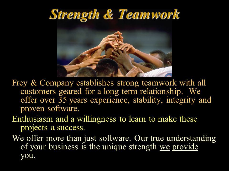 Strength & Teamwork Frey & Company establishes strong teamwork with all customers geared for a long term relationship. We offer over 35 years experien