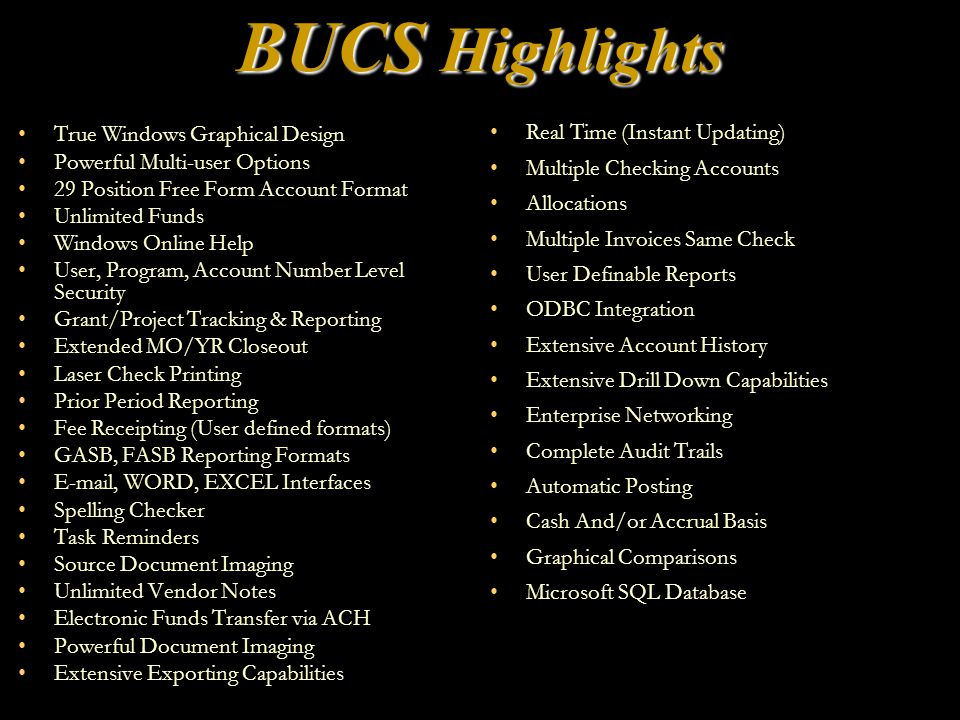 BUCS Highlights True Windows Graphical Design Powerful Multi-user Options 29 Position Free Form Account Format Unlimited Funds Windows Online Help User, Program, Account Number Level Security Grant/Project Tracking & Reporting Extended MO/YR Closeout Laser Check Printing Prior Period Reporting Fee Receipting (User defined formats) GASB, FASB Reporting Formats E-mail, WORD, EXCEL Interfaces Spelling Checker Task Reminders Source Document Imaging Unlimited Vendor Notes Electronic Funds Transfer via ACH Powerful Document Imaging Extensive Exporting Capabilities Real Time (Instant Updating) Multiple Checking Accounts Allocations Multiple Invoices Same Check User Definable Reports ODBC Integration Extensive Account History Extensive Drill Down Capabilities Enterprise Networking Complete Audit Trails Automatic Posting Cash And/or Accrual Basis Graphical Comparisons Microsoft SQL Database