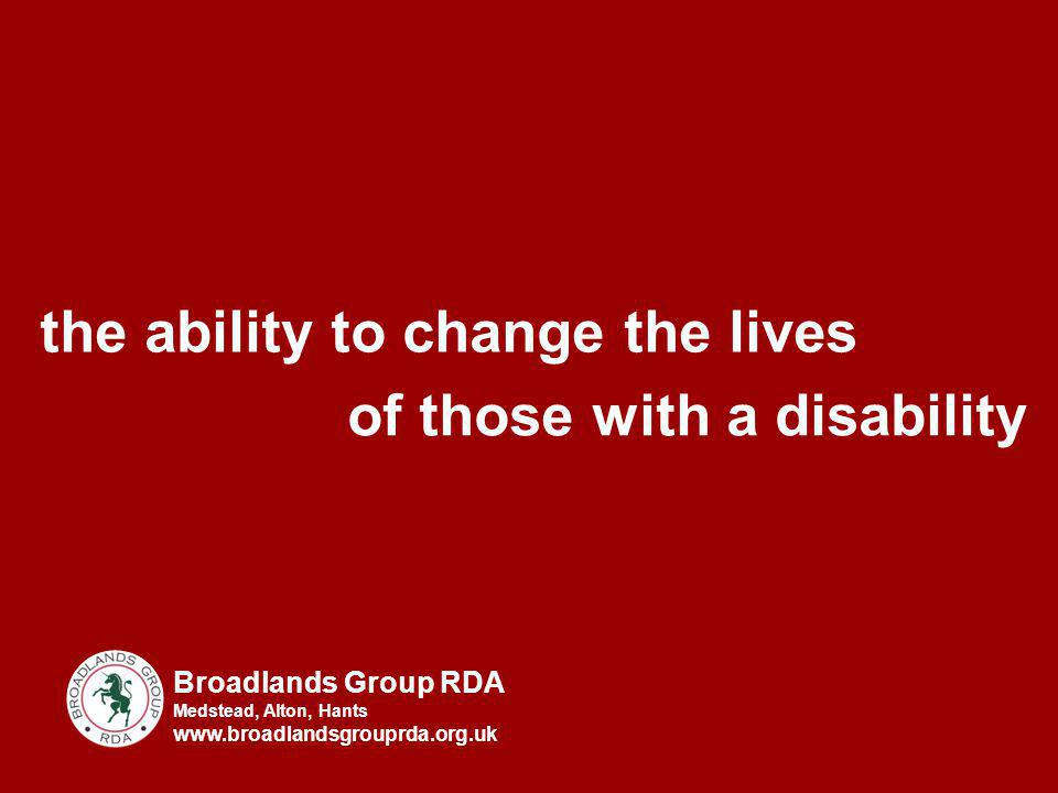 the ability to change the lives of those with a disability Broadlands Group RDA Medstead, Alton, Hants www.broadlandsgrouprda.org.uk