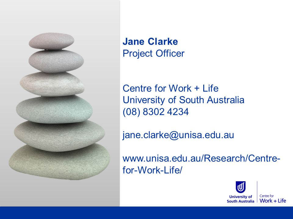 Jane Clarke Project Officer Centre for Work + Life University of South Australia (08) 8302 4234 jane.clarke@unisa.edu.au www.unisa.edu.au/Research/Centre- for-Work-Life/