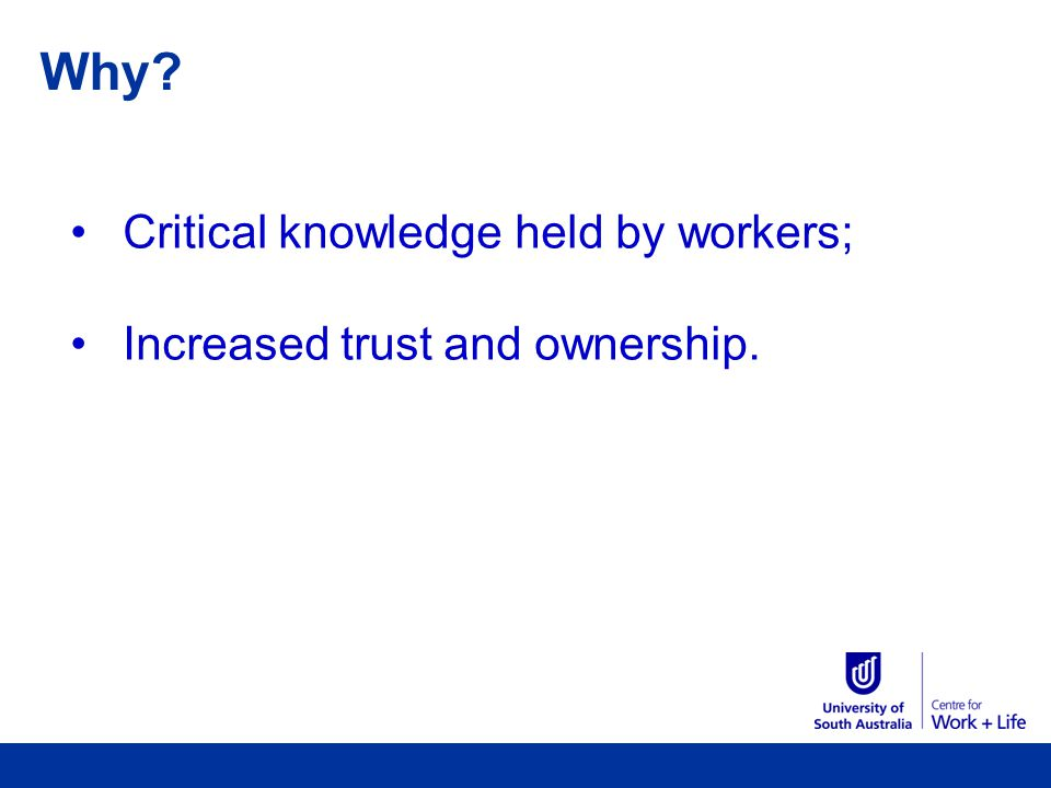 Why Critical knowledge held by workers; Increased trust and ownership.