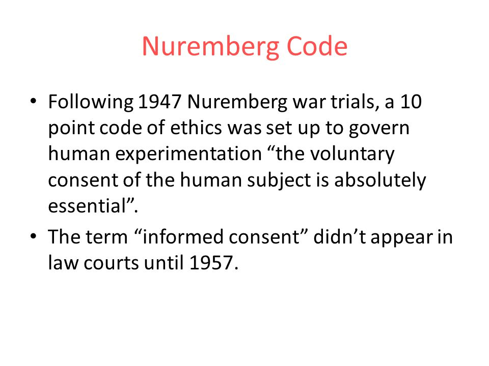 Nuremberg Code Following 1947 Nuremberg war trials, a 10 point code of ethics was set up to govern human experimentation the voluntary consent of the human subject is absolutely essential.