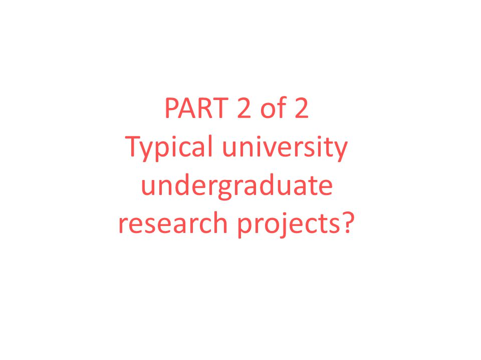 PART 2 of 2 Typical university undergraduate research projects