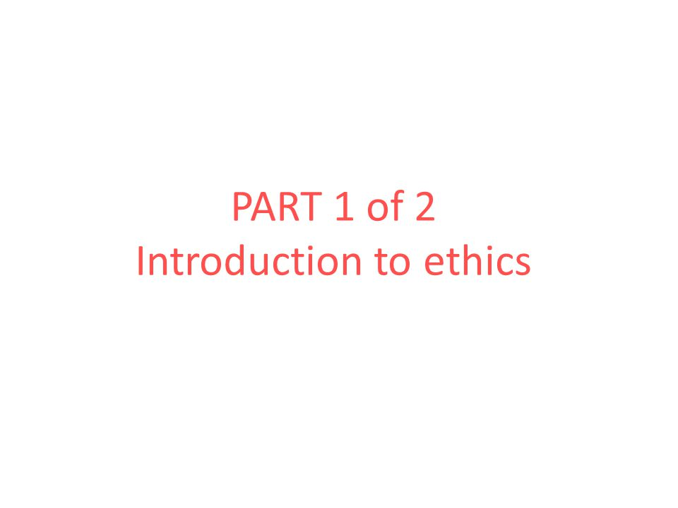 PART 1 of 2 Introduction to ethics