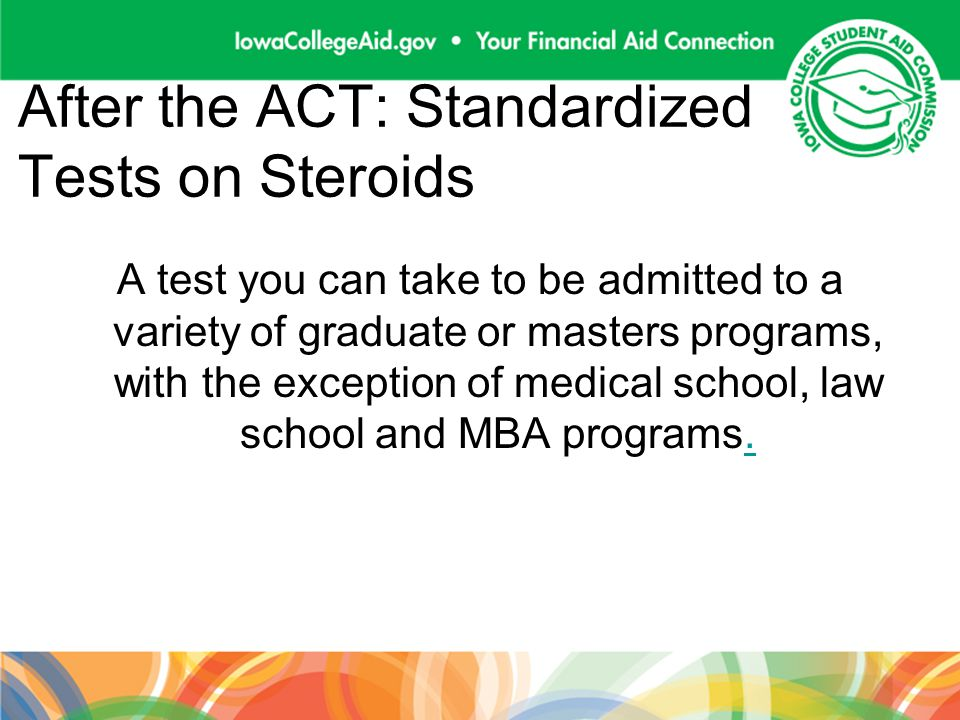 After the ACT: Standardized Tests on Steroids A test you can take to be admitted to a variety of graduate or masters programs, with the exception of medical school, law school and MBA programs..