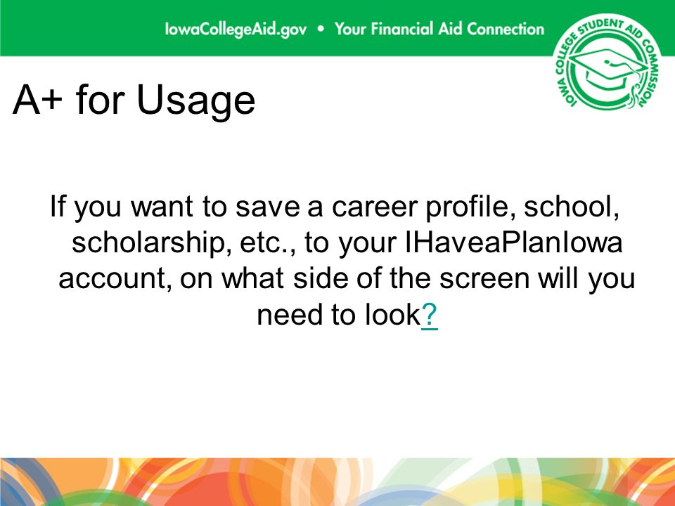 A+ for Usage If you want to save a career profile, school, scholarship, etc., to your IHaveaPlanIowa account, on what side of the screen will you need