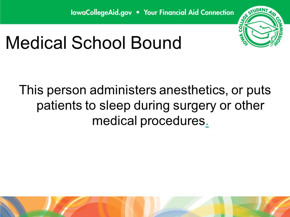 Medical School Bound This person administers anesthetics, or puts patients to sleep during surgery or other medical procedures..