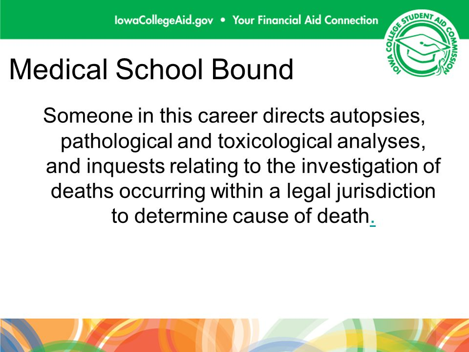 Medical School Bound Someone in this career directs autopsies, pathological and toxicological analyses, and inquests relating to the investigation of deaths occurring within a legal jurisdiction to determine cause of death..