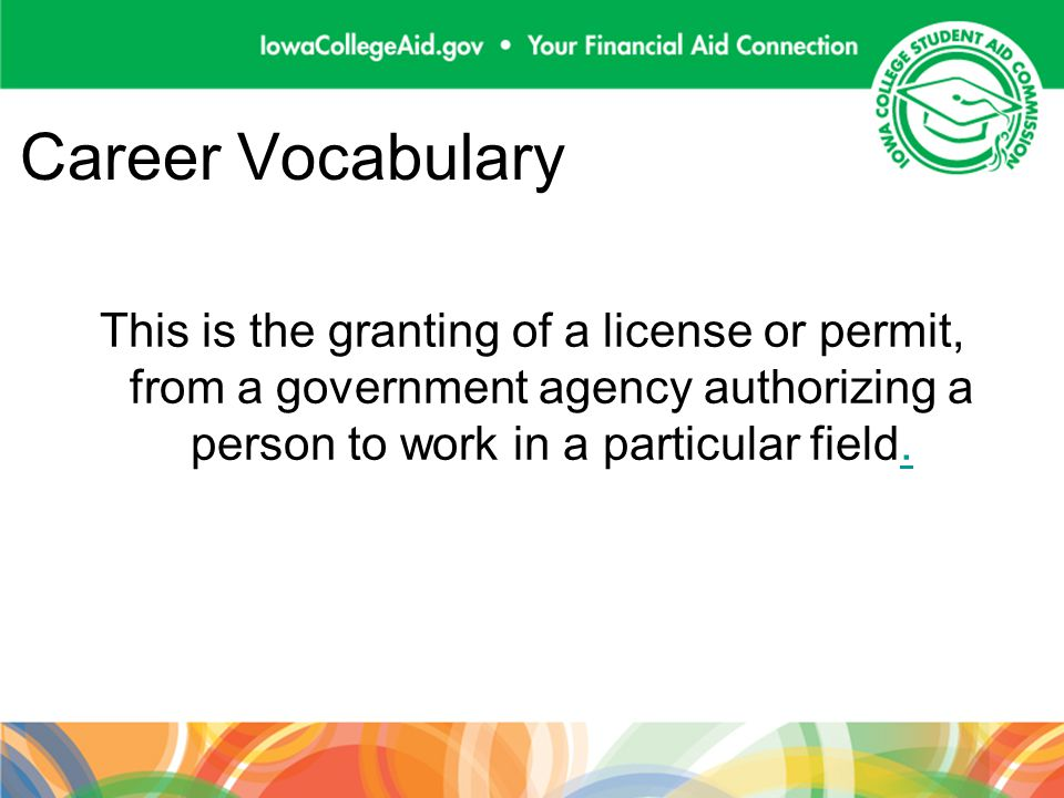 Career Vocabulary This is the granting of a license or permit, from a government agency authorizing a person to work in a particular field..