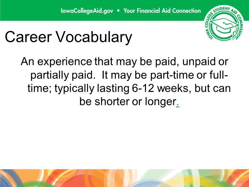 Career Vocabulary An experience that may be paid, unpaid or partially paid. It may be part-time or full- time; typically lasting 6-12 weeks, but can b