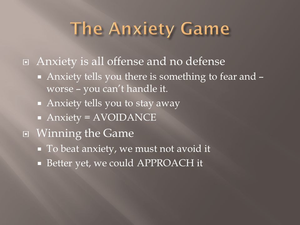 Anxiety is all offense and no defense Anxiety tells you there is something to fear and – worse – you cant handle it. Anxiety tells you to stay away An