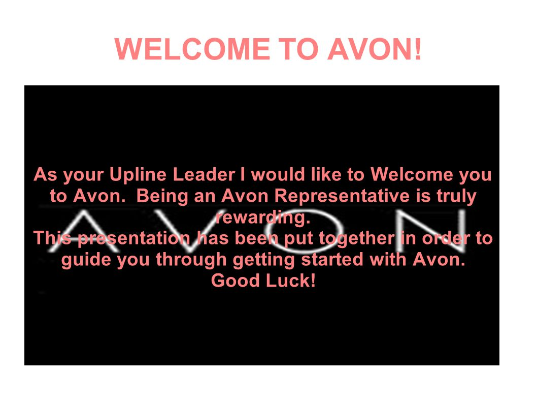 WELCOME TO AVON! As your Upline Leader I would like to Welcome you to Avon. Being an Avon Representative is truly rewarding. This presentation has bee