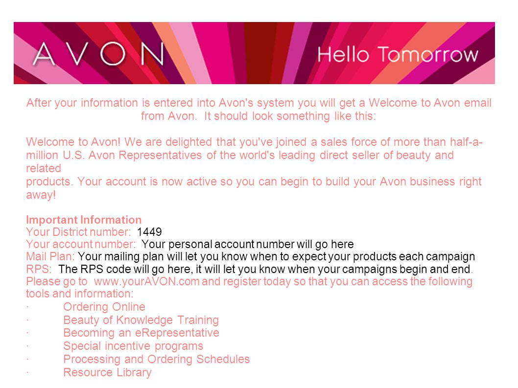 After your information is entered into Avon's system you will get a Welcome to Avon email from Avon. It should look something like this: Welcome to Av