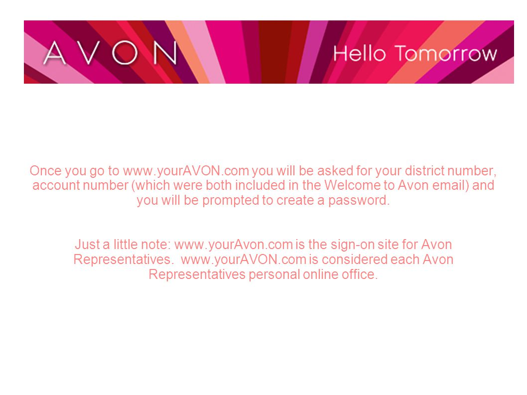 Once you go to www.yourAVON.com you will be asked for your district number, account number (which were both included in the Welcome to Avon email) and