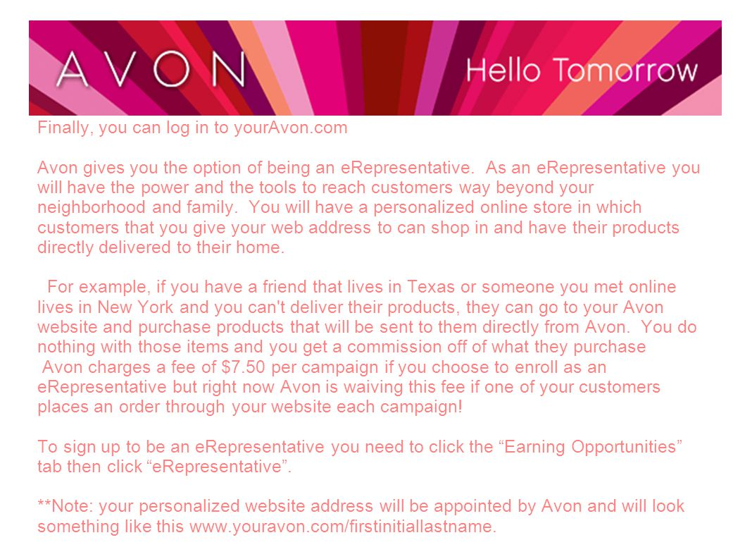 Finally, you can log in to yourAvon.com Avon gives you the option of being an eRepresentative. As an eRepresentative you will have the power and the t