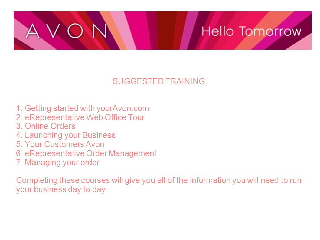 SUGGESTED TRAINING: 1. Getting started with yourAvon.com 2. eRepresentative Web Office Tour 3. Online Orders 4. Launching your Business 5. Your Custom