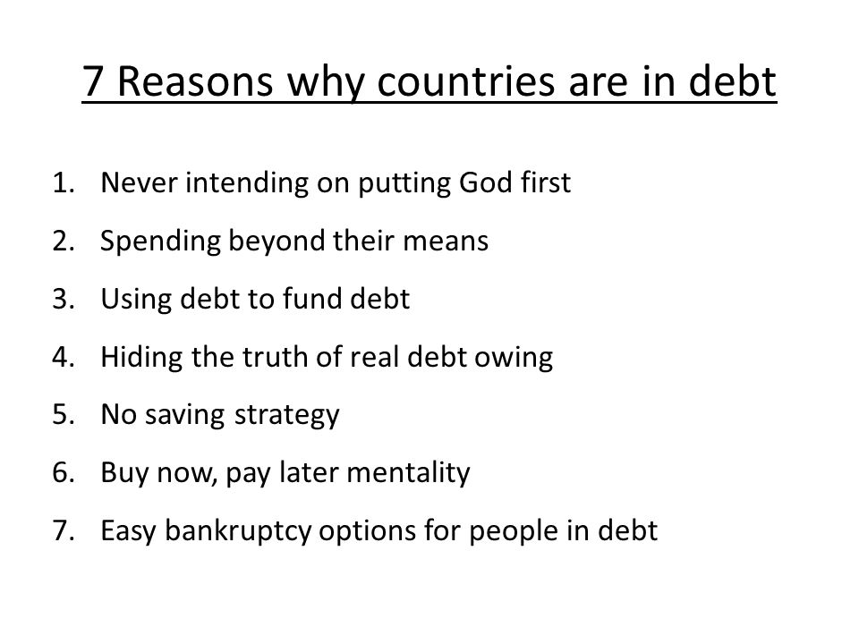 7 Reasons why countries are in debt 1.Never intending on putting God first 2.Spending beyond their means 3.Using debt to fund debt 4.Hiding the truth of real debt owing 5.No saving strategy 6.Buy now, pay later mentality 7.Easy bankruptcy options for people in debt