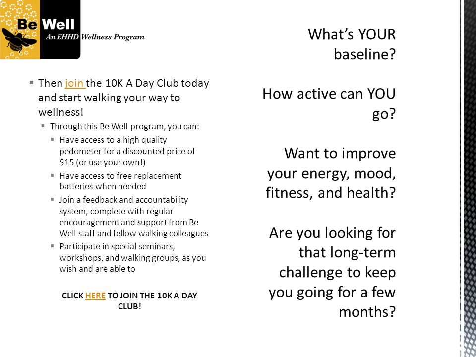 Then join the 10K A Day Club today and start walking your way to wellness!join Through this Be Well program, you can: Have access to a high quality pe