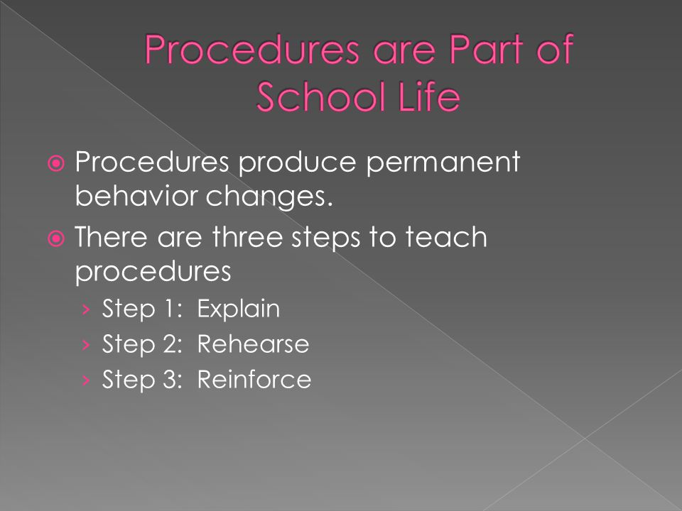Procedures produce permanent behavior changes. There are three steps to teach procedures Step 1: Explain Step 2: Rehearse Step 3: Reinforce