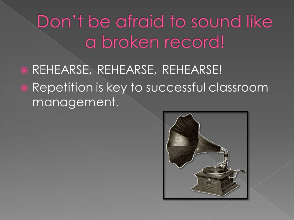 REHEARSE, REHEARSE, REHEARSE! Repetition is key to successful classroom management.