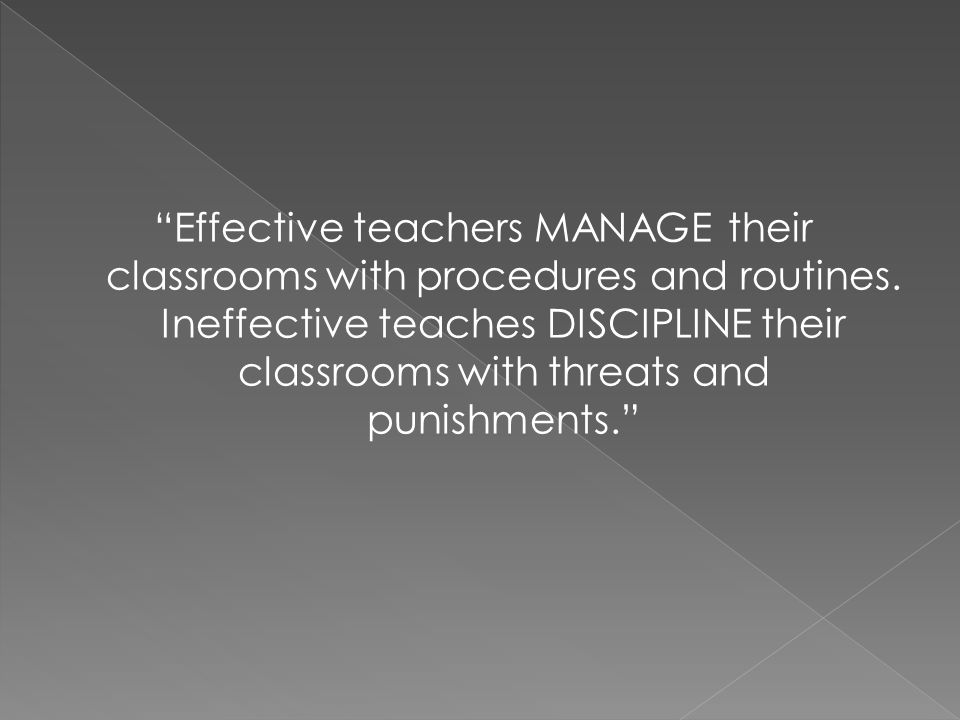 Effective teachers MANAGE their classrooms with procedures and routines. Ineffective teaches DISCIPLINE their classrooms with threats and punishments.