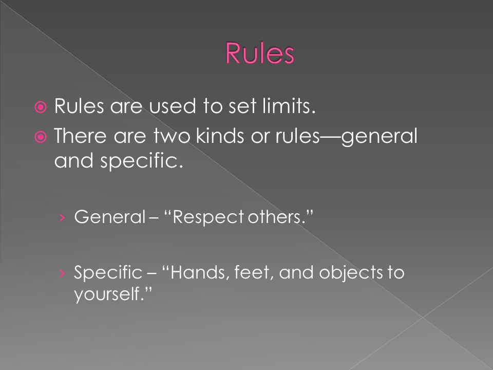 Rules are used to set limits.There are two kinds or rulesgeneral and specific.