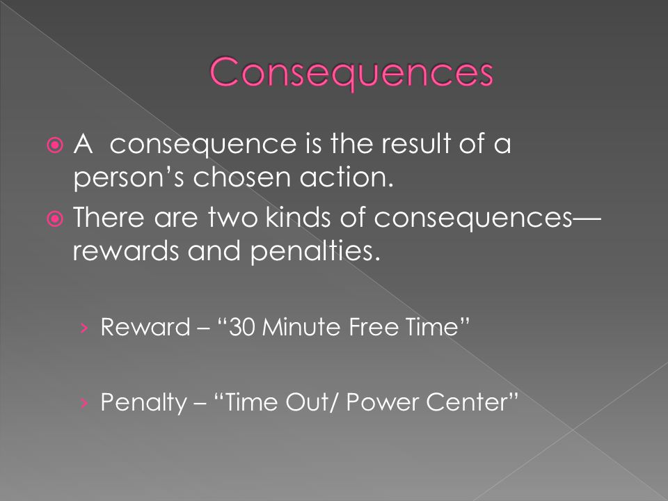 A consequence is the result of a persons chosen action. There are two kinds of consequences rewards and penalties. Reward – 30 Minute Free Time Penalt