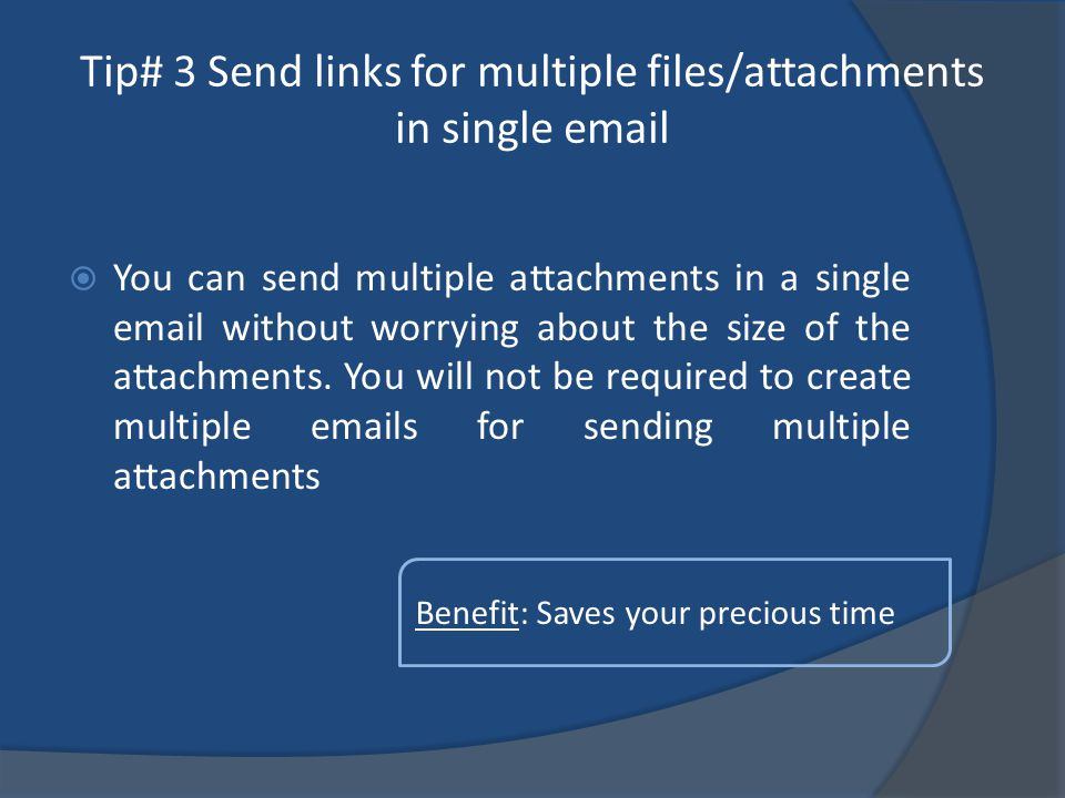 Tip# 3 Send links for multiple files/attachments in single email You can send multiple attachments in a single email without worrying about the size of the attachments.