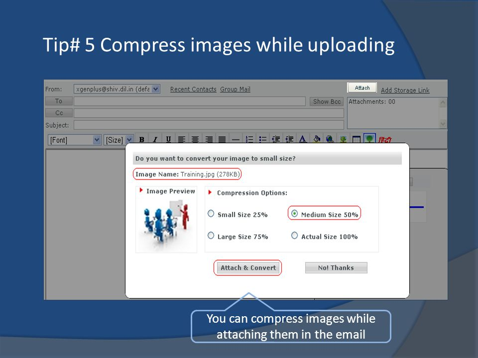 Tip# 5 Compress images while uploading You can compress images while attaching them in the email
