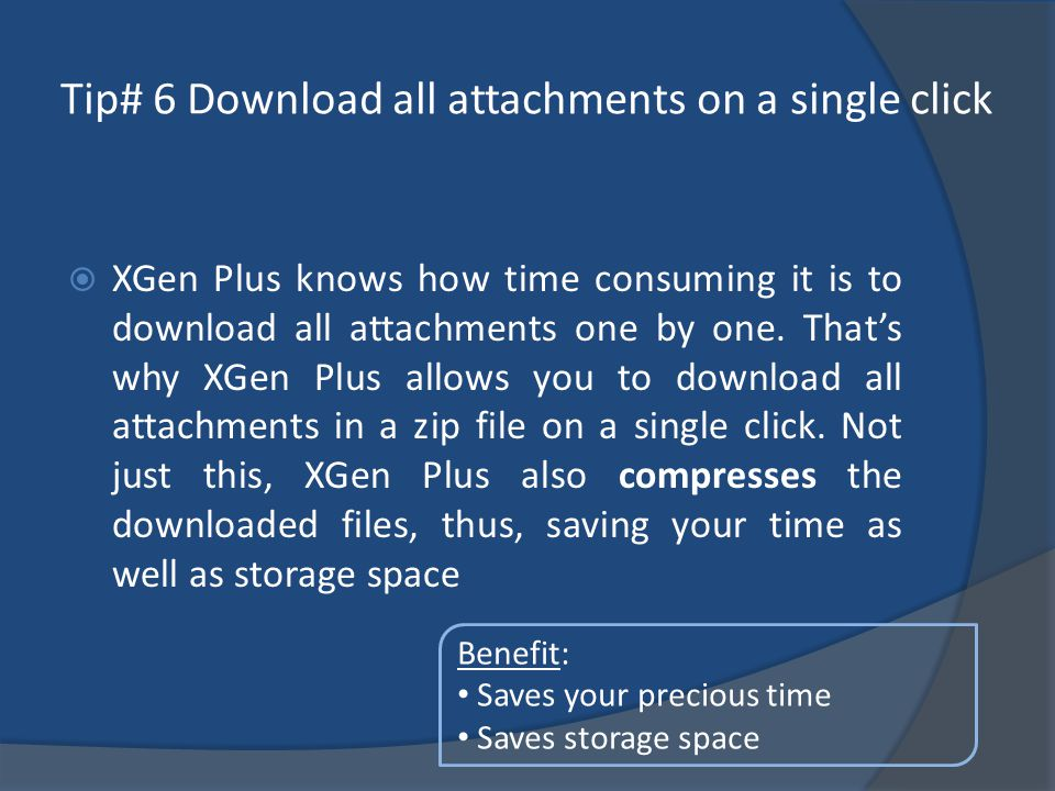 Tip# 6 Download all attachments on a single click XGen Plus knows how time consuming it is to download all attachments one by one.