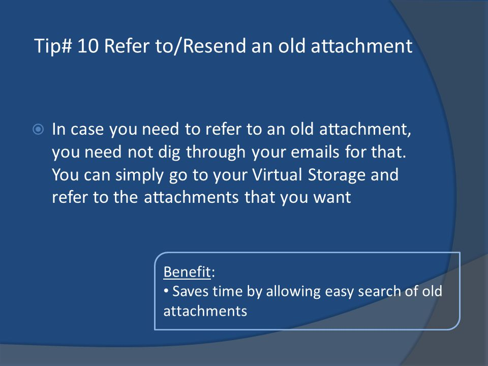 Tip# 10 Refer to/Resend an old attachment In case you need to refer to an old attachment, you need not dig through your emails for that.