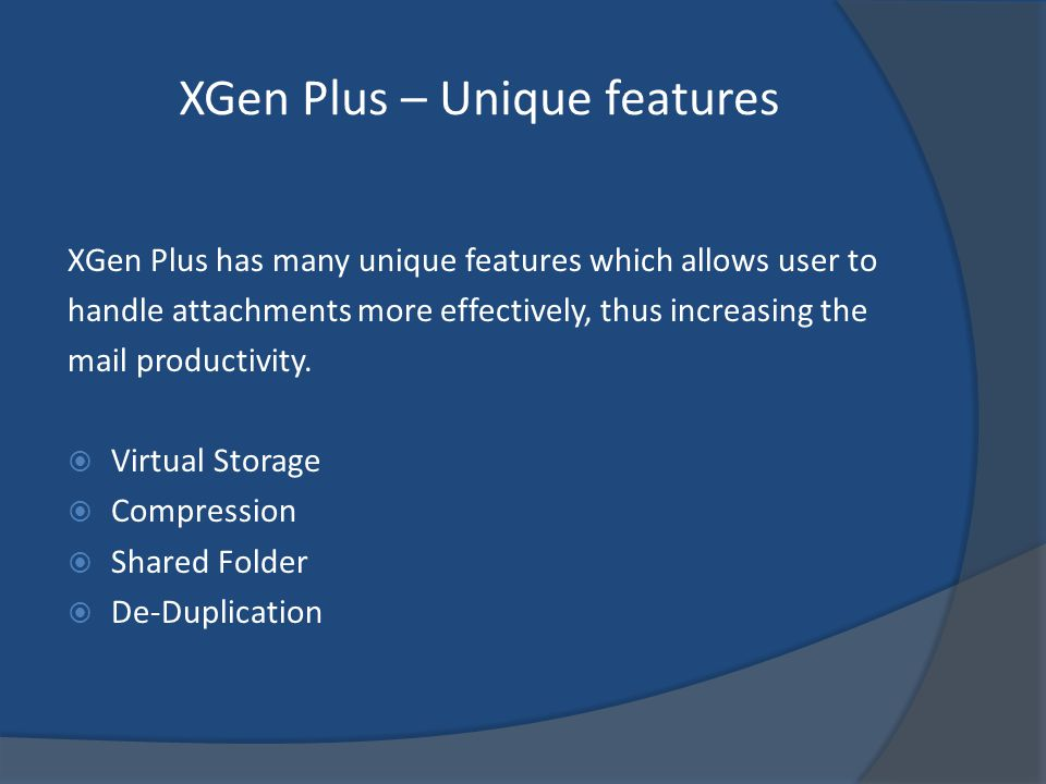 XGen Plus – Unique features XGen Plus has many unique features which allows user to handle attachments more effectively, thus increasing the mail productivity.