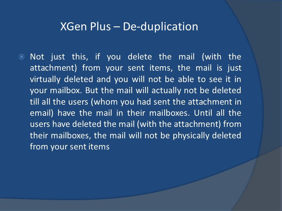 XGen Plus – De-duplication Not just this, if you delete the mail (with the attachment) from your sent items, the mail is just virtually deleted and you will not be able to see it in your mailbox.