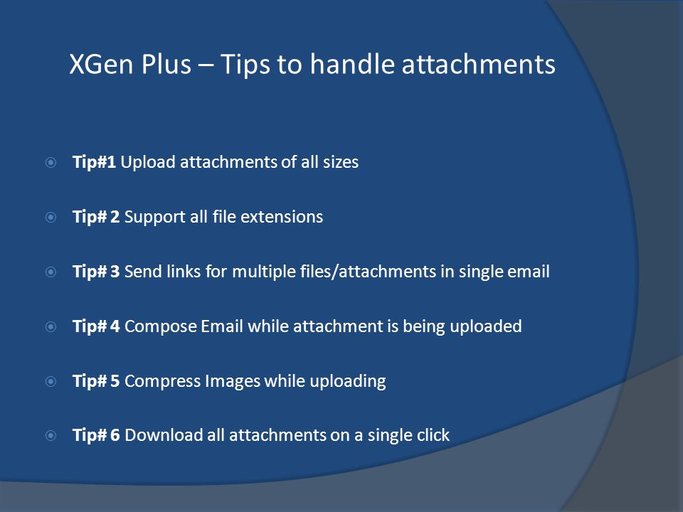 XGen Plus – Tips to handle attachments Tip#1 Upload attachments of all sizes Tip# 2 Support all file extensions Tip# 3 Send links for multiple files/attachments in single email Tip# 4 Compose Email while attachment is being uploaded Tip# 5 Compress Images while uploading Tip# 6 Download all attachments on a single click
