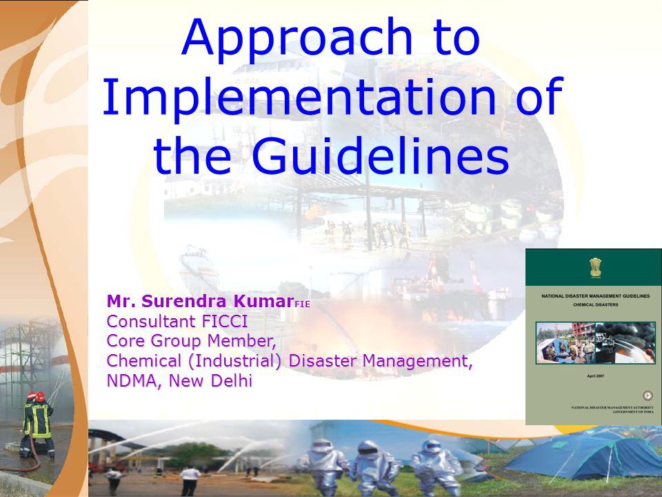 Approach to Implementation of the Guidelines The Chemical emergency management approach aims to institutionalize the implementation of initiatives and activities covering all components of the DM cycle, including prevention, mitigation, preparedness, relief, rehabilitation and recovery etc., with a view to develop a national community that is informed, resilient and prepared to face chemical emergencies, if any, with minimal loss of life and property.