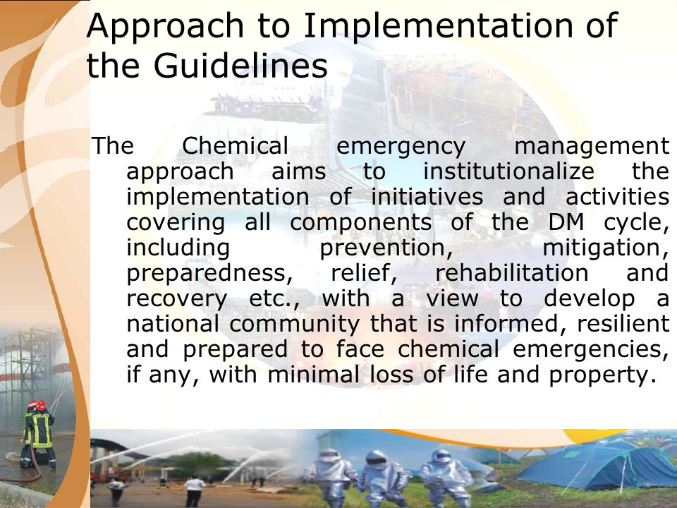 Approach to Implementation of the Guidelines The Chemical emergency management approach aims to institutionalize the implementation of initiatives and