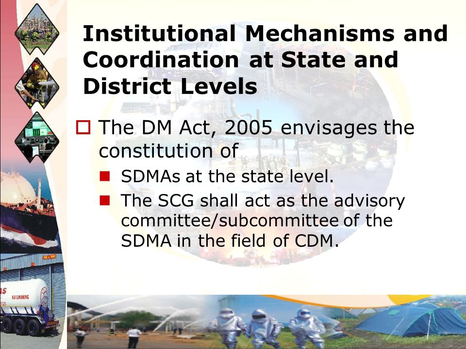 Institutional Mechanisms and Coordination at State and District Levels The DM Act, 2005 envisages the constitution of SDMAs at the state level. The SC