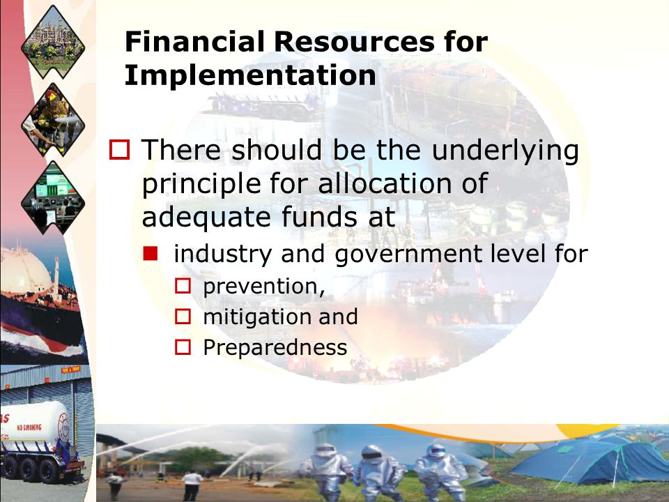 Financial Resources for Implementation There should be the underlying principle for allocation of adequate funds at industry and government level for