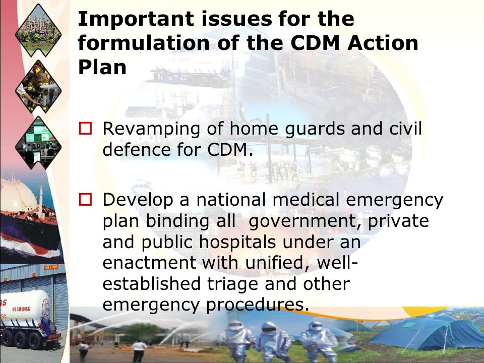 Important issues for the formulation of the CDM Action Plan Revamping of home guards and civil defence for CDM. Develop a national medical emergency p