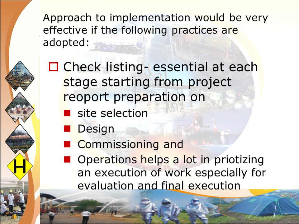Approach to implementation would be very effective if the following practices are adopted: MIS system – exception reporting This ensures 100% preparedness all safety equipment and hardware in instrumentation and stand by equipment and 2-3 tier power supply for 24x7 safety equipment/operations Regular testing – NDT of storage vessels and all other equipment instrumentation.