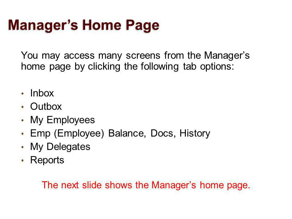 You may access many screens from the Managers home page by clicking the following tab options: Inbox Outbox My Employees Emp (Employee) Balance, Docs, History My Delegates Reports The next slide shows the Managers home page.