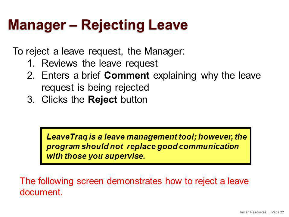 Human Resources | Page 22 To reject a leave request, the Manager: 1.Reviews the leave request 2.Enters a brief Comment explaining why the leave request is being rejected 3.Clicks the Reject button LeaveTraq is a leave management tool; however, the program should not replace good communication with those you supervise.