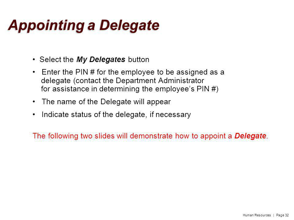 Human Resources | Page 32 Select the My Delegates button Enter the PIN # for the employee to be assigned as a delegate (contact the Department Administrator for assistance in determining the employees PIN #) The name of the Delegate will appear Indicate status of the delegate, if necessary The following two slides will demonstrate how to appoint a Delegate.