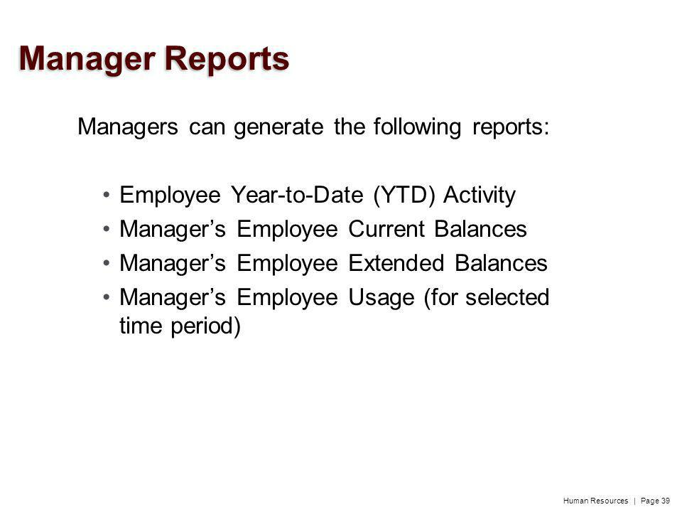 Human Resources | Page 39 Managers can generate the following reports: Employee Year-to-Date (YTD) Activity Managers Employee Current Balances Managers Employee Extended Balances Managers Employee Usage (for selected time period) Manager Reports