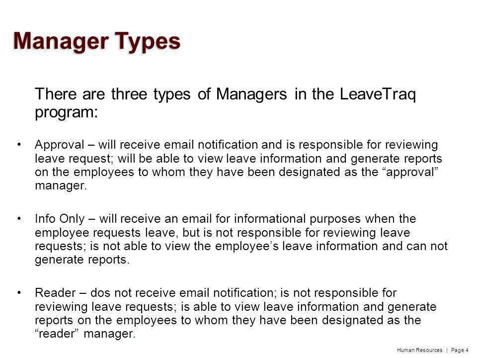 Human Resources | Page 4 There are three types of Managers in the LeaveTraq program: Approval – will receive email notification and is responsible for reviewing leave request; will be able to view leave information and generate reports on the employees to whom they have been designated as the approval manager.