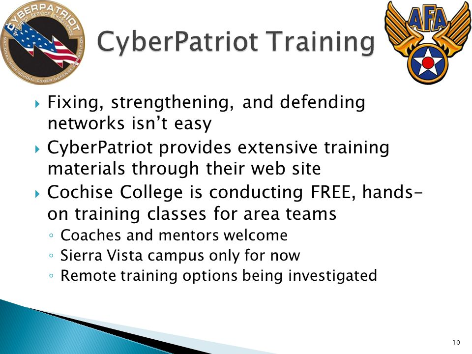 Fixing, strengthening, and defending networks isnt easy CyberPatriot provides extensive training materials through their web site Cochise College is conducting FREE, hands- on training classes for area teams Coaches and mentors welcome Sierra Vista campus only for now Remote training options being investigated 10