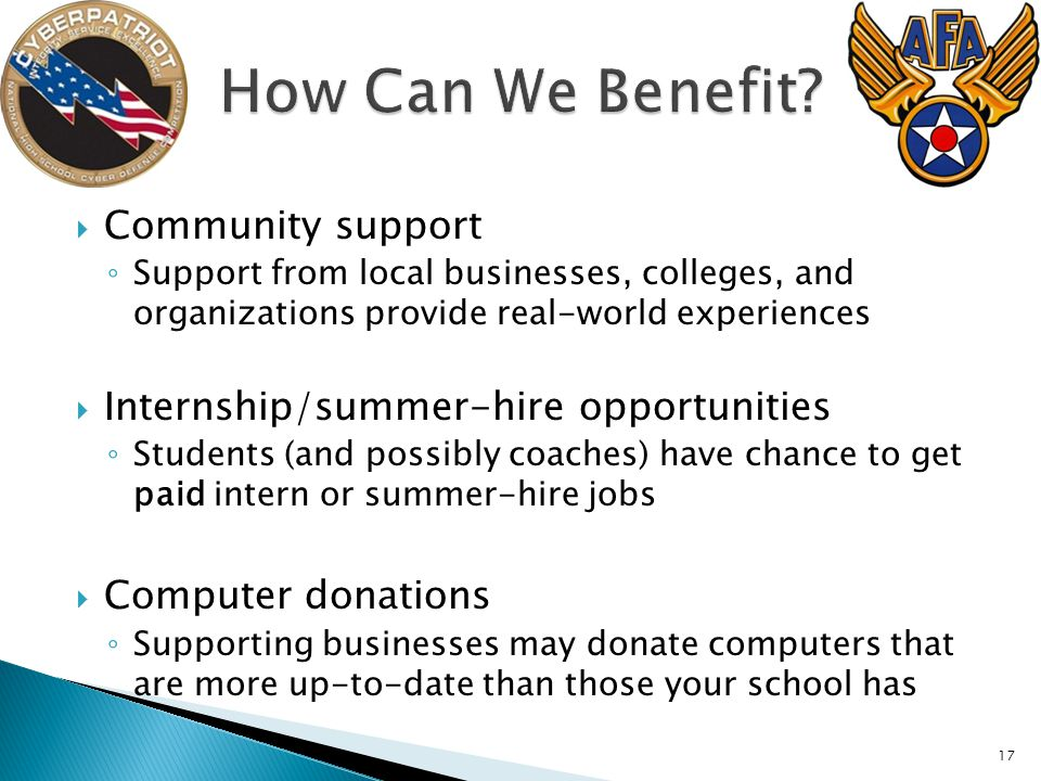 Community support Support from local businesses, colleges, and organizations provide real-world experiences Internship/summer-hire opportunities Students (and possibly coaches) have chance to get paid intern or summer-hire jobs Computer donations Supporting businesses may donate computers that are more up-to-date than those your school has 17