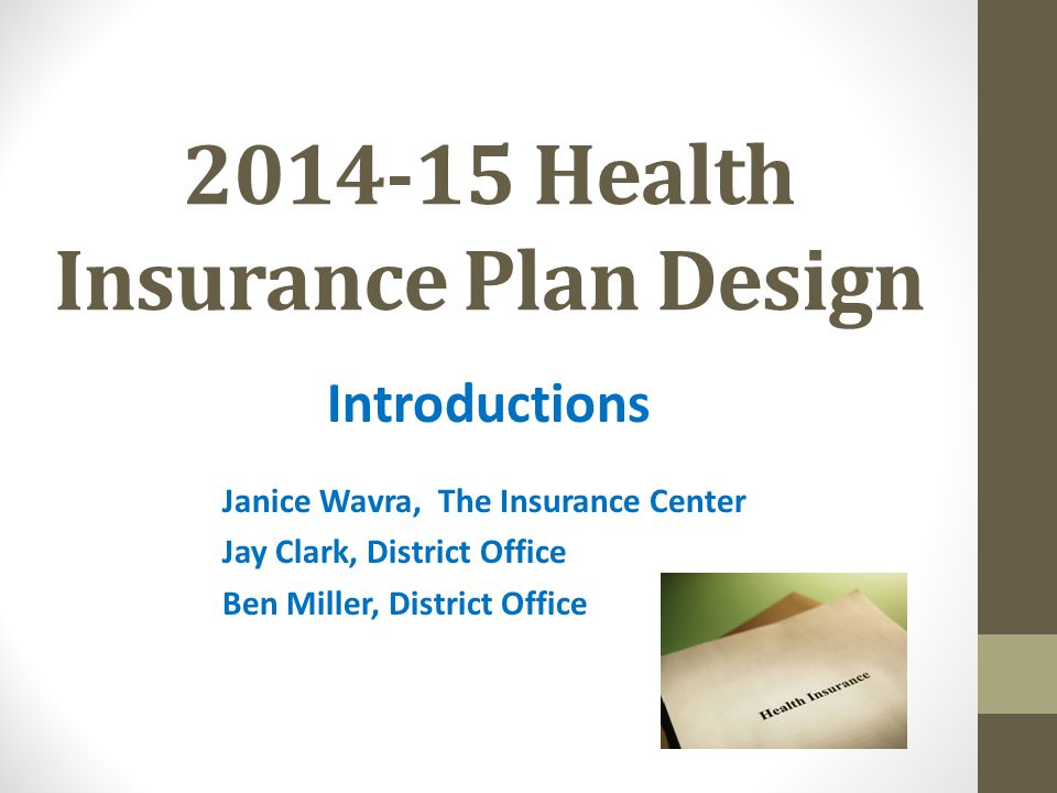 2014-15 Health Insurance Plan Design Introductions Janice Wavra, The Insurance Center Jay Clark, District Office Ben Miller, District Office